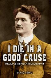 I Die in a Good Cause – Thomas Ashe: A Biography