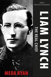 Liam Lynch - The Real Chief: Irish Revolutionary