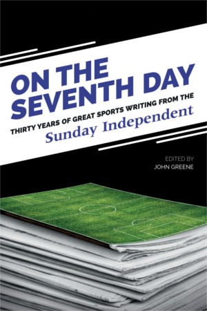 On the Seventh Day: Thirty Years of Great Sports Writing from the Sunday Independent